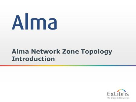 1 Alma Network Zone Topology Introduction. 2 Copyright Statement All of the information and material inclusive of text, images, logos, product names is.