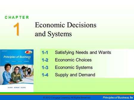 © 2012 Cengage Learning. All Rights Reserved. Principles of Business, 8e C H A P T E R 1 SLIDE 1 1-1 1-1Satisfying Needs and Wants 1-2 1-2Economic Choices.