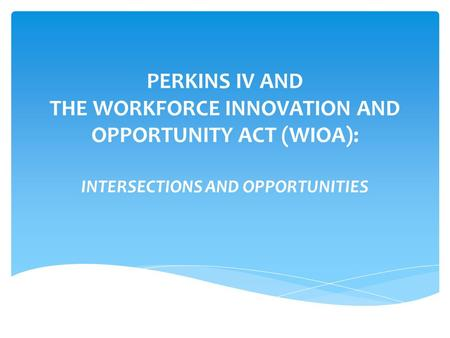 PERKINS IV AND THE WORKFORCE INNOVATION AND OPPORTUNITY ACT (WIOA): INTERSECTIONS AND OPPORTUNITIES.