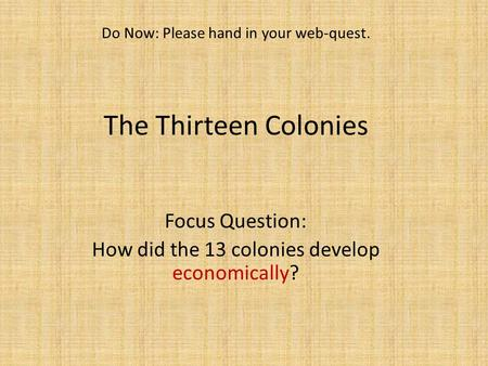 The Thirteen Colonies Focus Question: How did the 13 colonies develop economically? Do Now: Please hand in your web-quest.