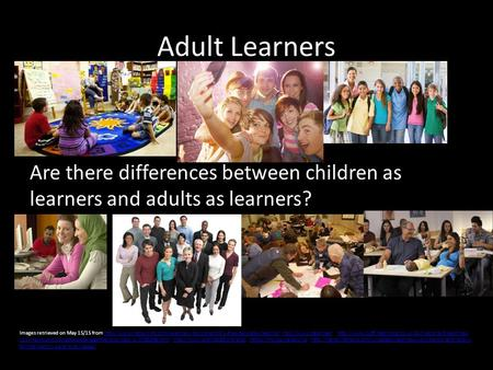 Adult Learners Are there differences between children as learners and adults as learners? Images retrieved on May 15/15 from