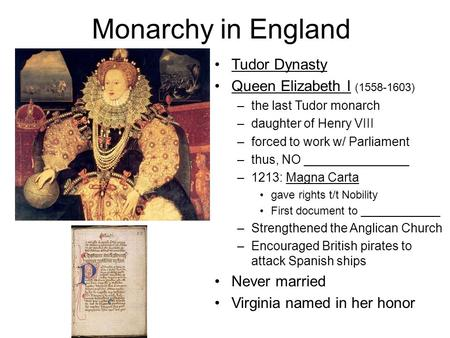 Monarchy in England Tudor Dynasty Queen Elizabeth I (1558-1603) –the last Tudor monarch –daughter of Henry VIII –forced to work w/ Parliament –thus, NO.