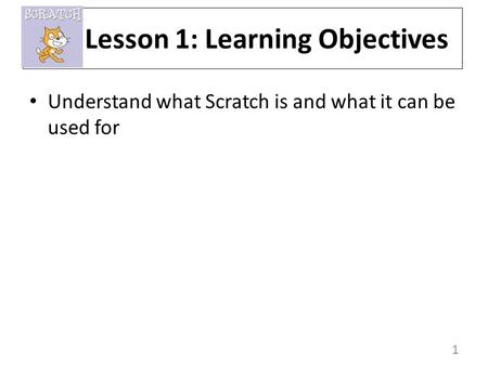 1 Understand what Scratch is and what it can be used for Lesson 1: Learning Objectives.