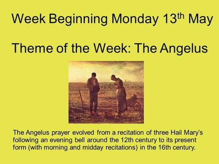 Week Beginning Monday 13 th May Theme of the Week: The Angelus The Angelus prayer evolved from a recitation of three Hail Mary's following an evening bell.