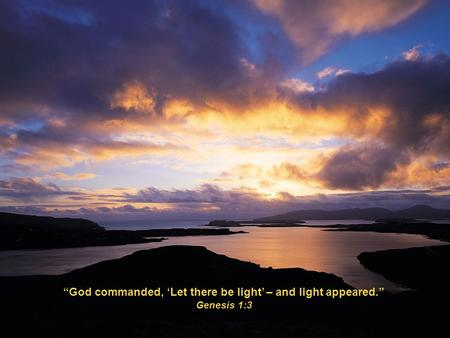 """God commanded, 'Let there be light' – and light appeared."" Genesis 1:3."