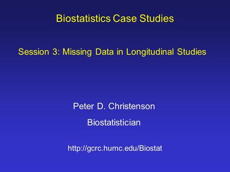 Biostatistics Case Studies Peter D. Christenson Biostatistician  Session 3: Missing Data in Longitudinal Studies.
