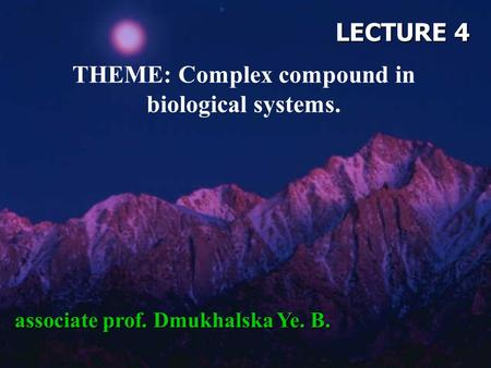 LECTURE 4 THEME: Complex compound in biological systems. associate prof. Dmukhalska Ye. B.