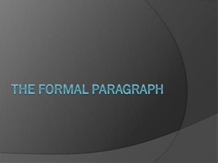The Formal Paragraph  The formal paragraph is a persuasive piece of writing wherein the author is trying to prove a point or make an argument.