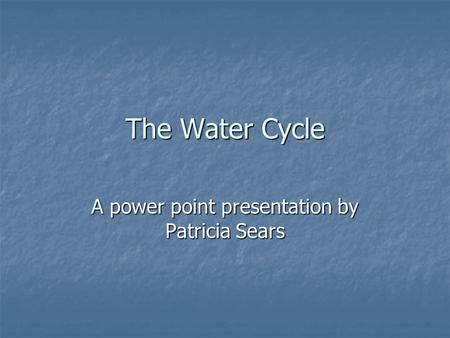 The Water Cycle A power point presentation by Patricia Sears.