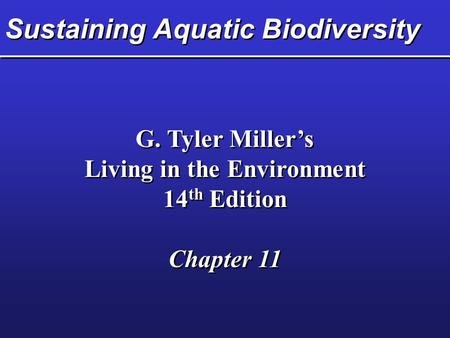Sustaining Aquatic Biodiversity G. Tyler Miller's Living in the Environment 14 th Edition Chapter 11 G. Tyler Miller's Living in the Environment 14 th.