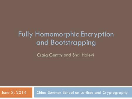 China Summer School on Lattices and Cryptography Craig Gentry and Shai Halevi June 3, 2014 Fully Homomorphic Encryption and Bootstrapping.
