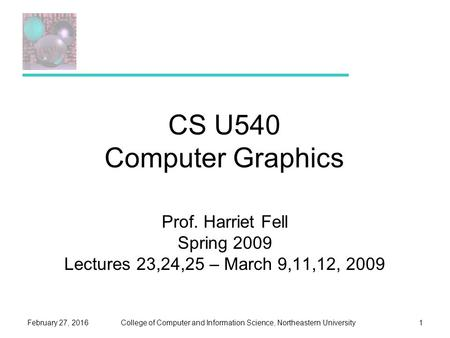 College of Computer and Information Science, Northeastern UniversityFebruary 27, 20161 CS U540 Computer Graphics Prof. Harriet Fell Spring 2009 Lectures.