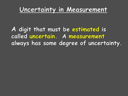 Uncertainty in Measurement A digit that must be estimated is called uncertain. A measurement always has some degree of uncertainty.
