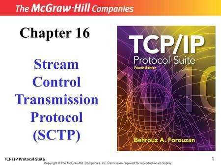 TCP/IP Protocol Suite 1 Copyright © The McGraw-Hill Companies, Inc. Permission required for reproduction or display. Chapter 16 Stream Control Transmission.