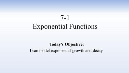 7-1 Exponential Functions Today's Objective: I can model exponential growth and decay.