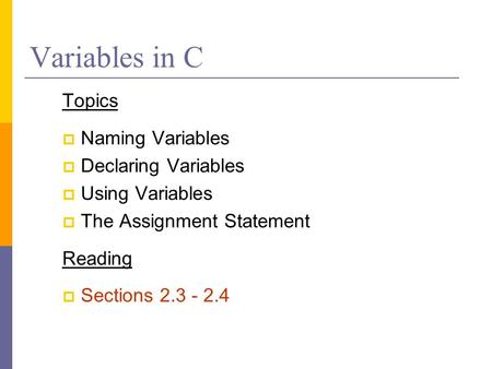 Variables in C Topics  Naming Variables  Declaring Variables  Using Variables  The Assignment Statement Reading  Sections 2.3 - 2.4.