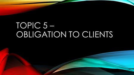 TOPIC 5 – OBLIGATION TO CLIENTS. REVIEW: HOW TO MAKE SOUND ETHICAL DECISIONS What is the right thing to do ? Be motivated to d the right thing Have the.