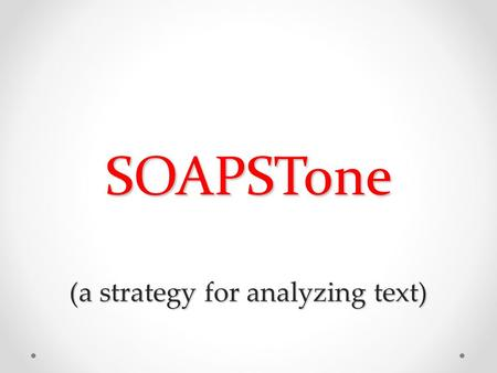 SOAPSTone (a strategy for analyzing text). What is SOAPSTone? S peaker: The voice that tells the story O ccasion: The time and the place of the piece;
