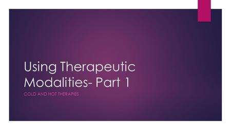 Using Therapeutic Modalities- Part 1 COLD AND HOT THERAPIES.