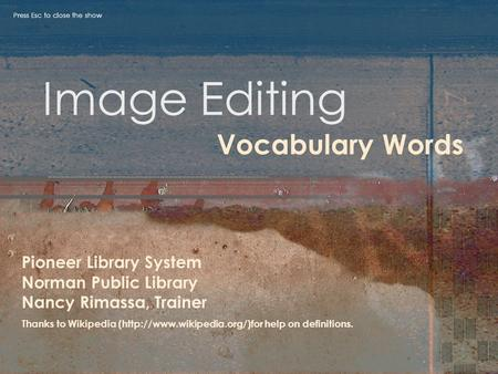 Image Editing Vocabulary Words Pioneer Library System Norman Public Library Nancy Rimassa, Trainer Thanks to Wikipedia (http://www.wikipedia.org/)for help.