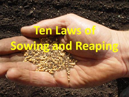 Ten Laws of Sowing and Reaping Ten Laws of Sowing and Reaping.