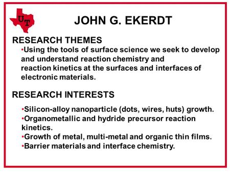 U T JOHN G. EKERDT RESEARCH THEMES Using the tools of surface science we seek to develop and understand reaction chemistry and reaction kinetics at the.