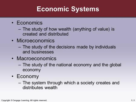 Copyright © Cengage Learning. All rights reserved.1 | 1 Economic Systems Economics –The study of how wealth (anything of value) is created and distributed.