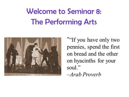 "Welcome to Seminar 8: The Performing Arts "" ""If you have only two pennies, spend the first on bread and the other on hyacinths for your soul."" –Arab Proverb."