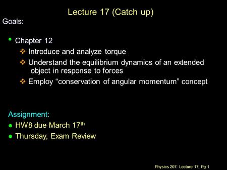 Physics 207: Lecture 17, Pg 1 Lecture 17 (Catch up) Goals: Chapter 12 Chapter 12  Introduce and analyze torque  Understand the equilibrium dynamics of.