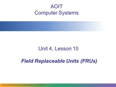 Unit 4, Lesson 10 Field Replaceable Units (FRUs) AOIT Computer Systems Copyright © 2008–2013 National Academy Foundation. All rights reserved.
