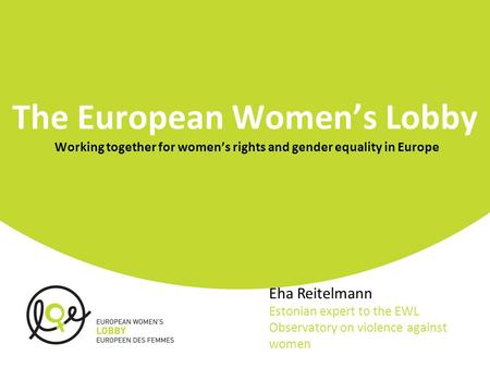 The European Women's Lobby Working together for women's rights and gender equality in Europe Eha Reitelmann Estonian expert to the EWL Observatory on violence.