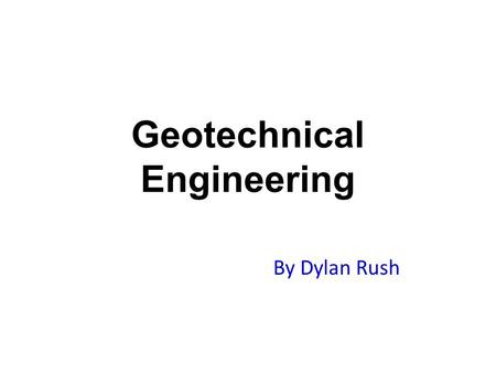 Geotechnical Engineering By Dylan Rush. What is Geotechnical Engineering? Geotechnical engineering is the branch of civil engineering concerned with the.