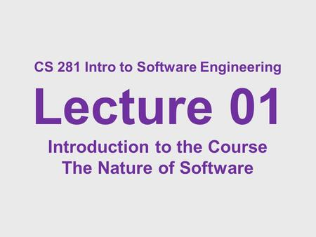 CS 281 Intro to Software Engineering Lecture 01 Introduction to the Course The Nature of Software.