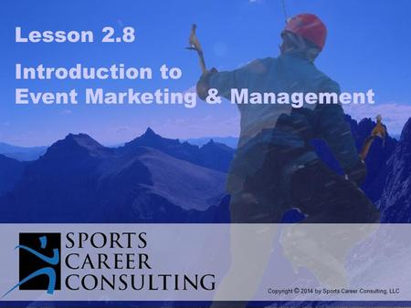 Lesson 2.8 Introduction to Event Marketing & Management Copyright © 2014 by Sports Career Consulting, LLC.