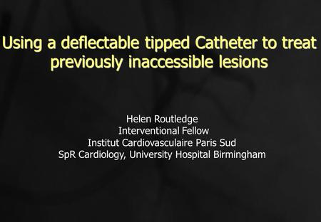 Using a deflectable tipped Catheter to treat previously inaccessible lesions Helen Routledge Interventional Fellow Institut Cardiovasculaire Paris Sud.