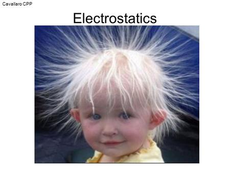 Cavallaro CPP Electrostatics. aka 'electricity at rest' or static electricity 2 categories for electricity: static & current –Current refers to the flow.