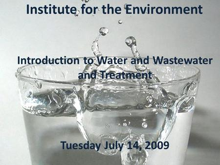 Study of the U.S. Institute for the Environment Introduction to Water and Wastewater and Treatment Tuesday July 14, 2009.