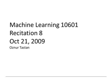 Machine Learning 10601 Recitation 8 Oct 21, 2009 Oznur Tastan.