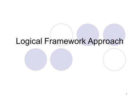 Logical Framework Approach 1. Approaches to Activity Design Logical Framework Approach (LFA) – Originally developed in the 1970s, this planning process.