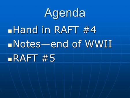 Agenda Hand in RAFT #4 Hand in RAFT #4 Notes—end of WWII Notes—end of WWII RAFT #5 RAFT #5.
