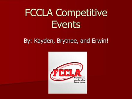 FCCLA Competitive Events By: Kayden, Brytnee, and Erwin!