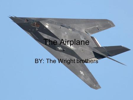 The Airplane BY: The Wright brothers. The use for the Airplane The airplane was being developed out curiosity to fly like the bird Orville Wright was.