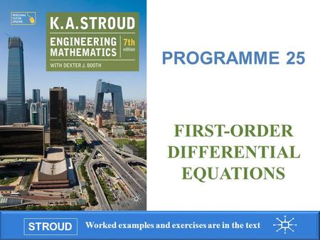 STROUD Worked examples and exercises are in the text Programme 25: First-order differential equations FIRST-ORDER DIFFERENTIAL EQUATIONS PROGRAMME 25.