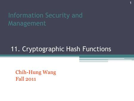 Information Security and Management 11. Cryptographic Hash Functions Chih-Hung Wang Fall 2011 1.