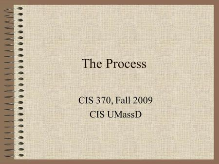 The Process CIS 370, Fall 2009 CIS UMassD. The notion of a process In UNIX a process is an instance of a program in execution A job or a task Each process.