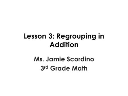 Lesson 3: Regrouping in Addition Ms. Jamie Scordino 3 rd Grade Math.