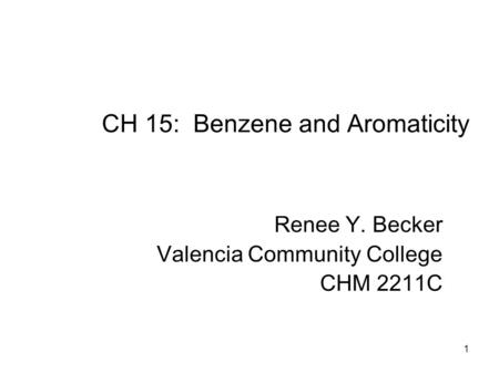 1 CH 15: Benzene and Aromaticity Renee Y. Becker Valencia Community College CHM 2211C.