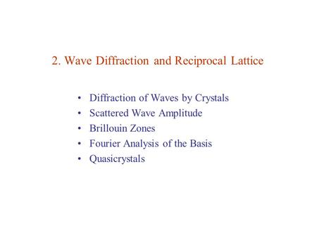2. Wave Diffraction and Reciprocal Lattice Diffraction of Waves by Crystals Scattered Wave Amplitude Brillouin Zones Fourier Analysis of the Basis Quasicrystals.