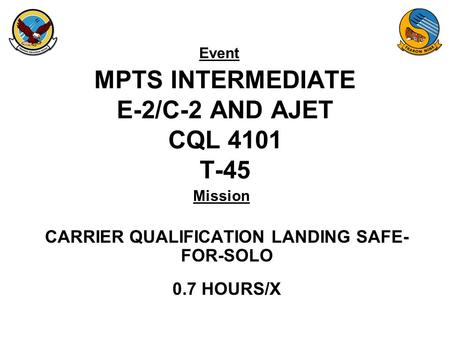 Event Mission MPTS INTERMEDIATE E-2/C-2 AND AJET CQL 4101 T-45 CARRIER QUALIFICATION LANDING SAFE- FOR-SOLO 0.7 HOURS/X.