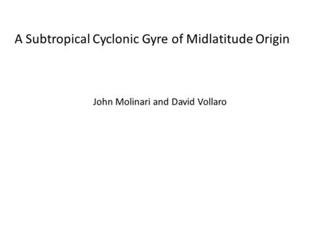 A Subtropical Cyclonic Gyre of Midlatitude Origin John Molinari and David Vollaro.